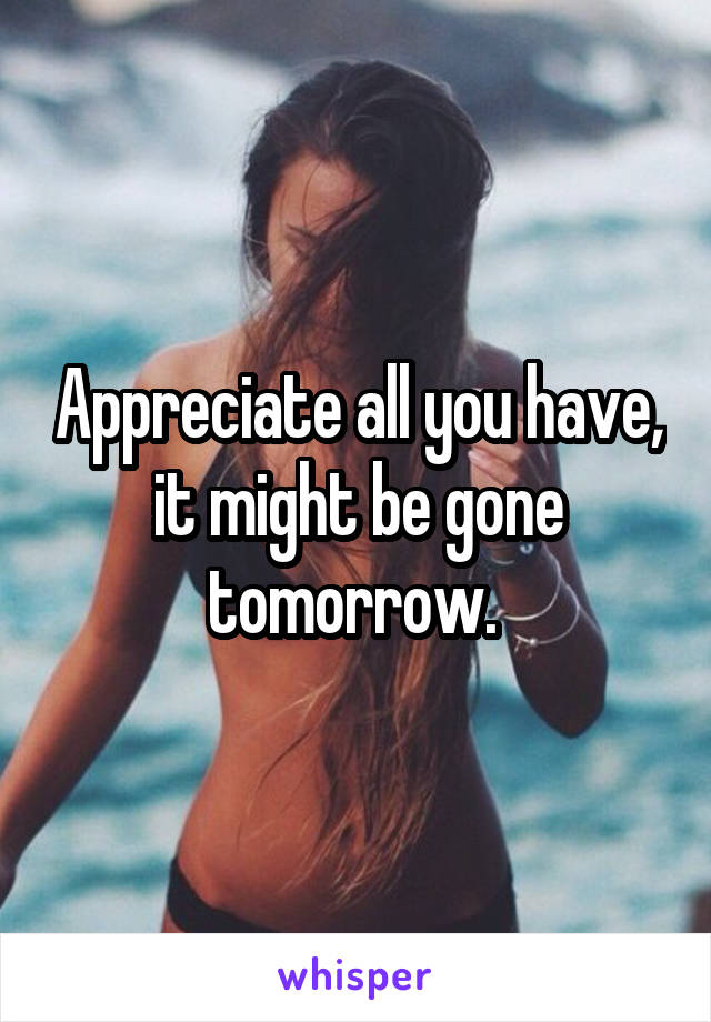 Appreciate all you have, it might be gone tomorrow.