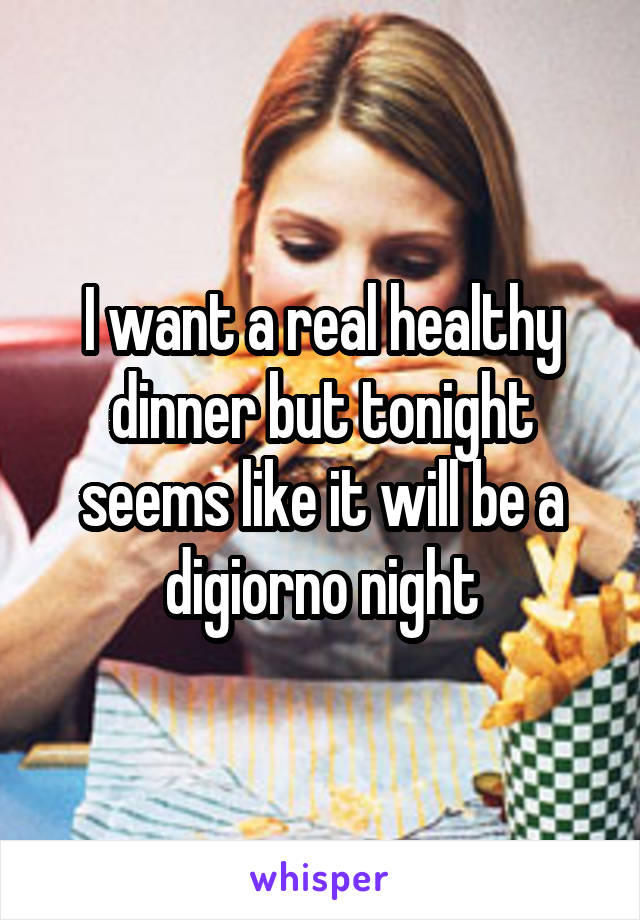I want a real healthy dinner but tonight seems like it will be a digiorno night