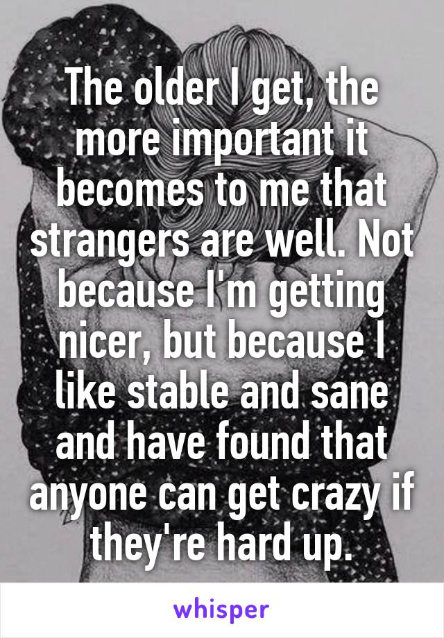 The older I get, the more important it becomes to me that strangers are well. Not because I'm getting nicer, but because I like stable and sane and have found that anyone can get crazy if they're hard up.