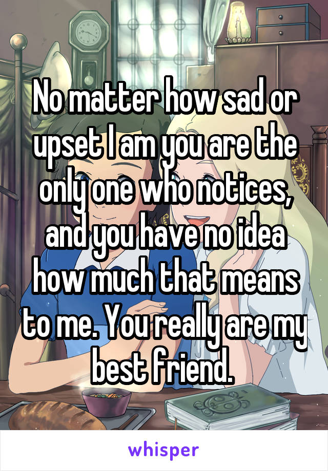 No matter how sad or upset I am you are the only one who notices, and you have no idea how much that means to me. You really are my best friend.