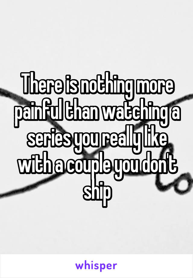 There is nothing more painful than watching a series you really like with a couple you don't ship