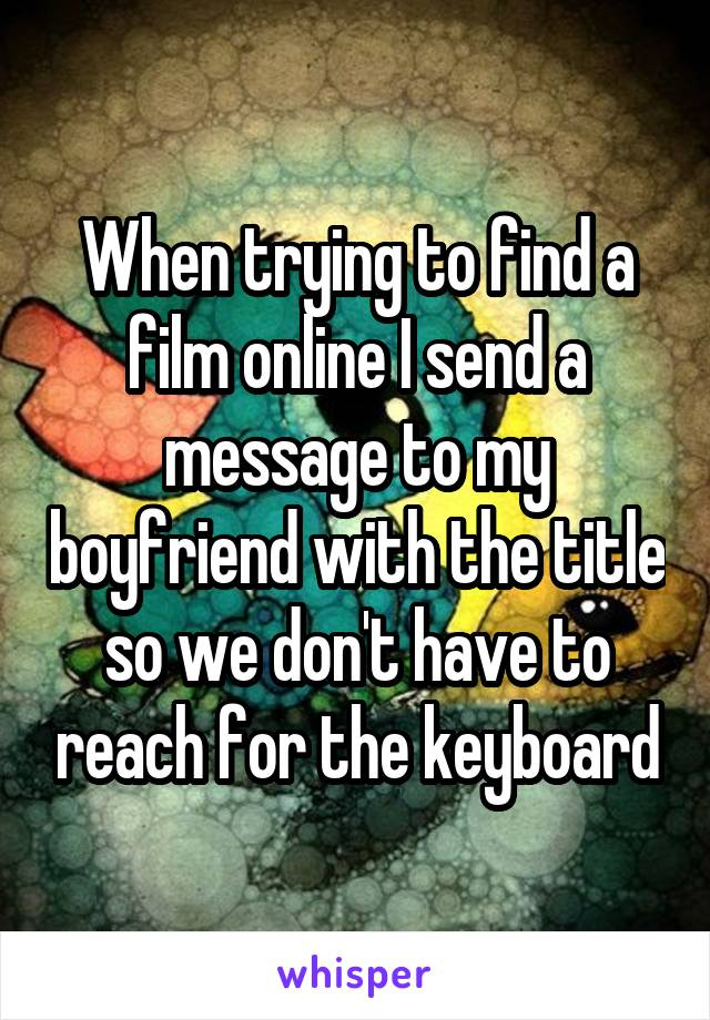 When trying to find a film online I send a message to my boyfriend with the title so we don't have to reach for the keyboard