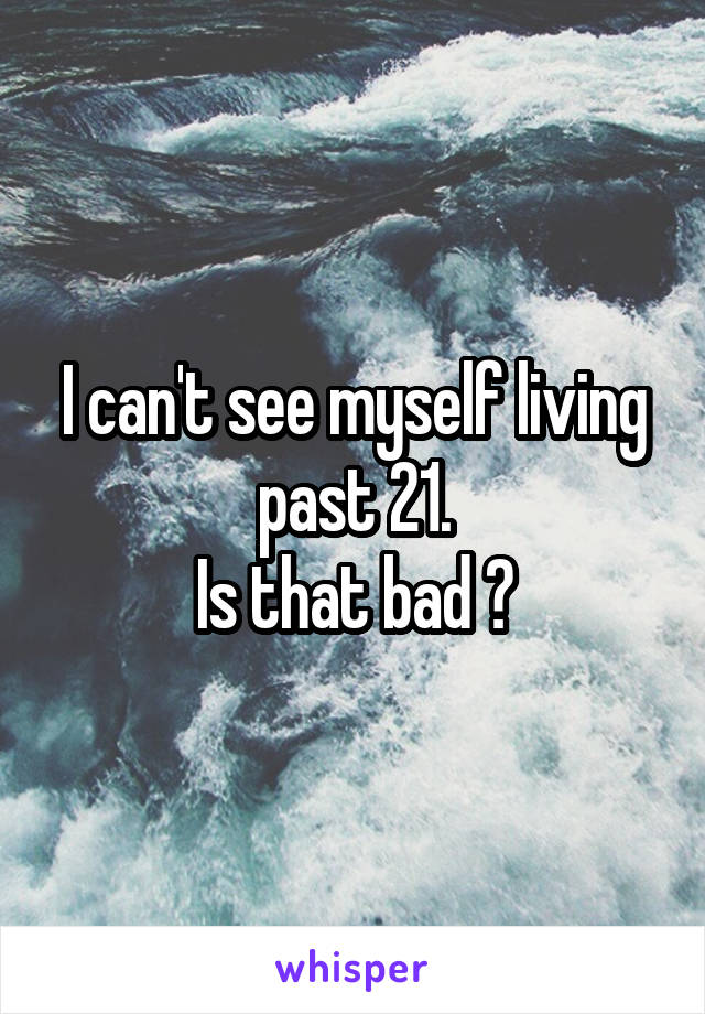 I can't see myself living past 21. Is that bad ?