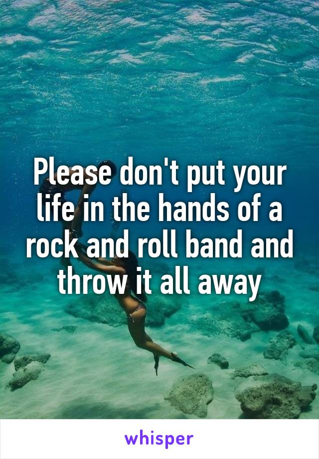 Please don't put your life in the hands of a rock and roll band and throw it all away