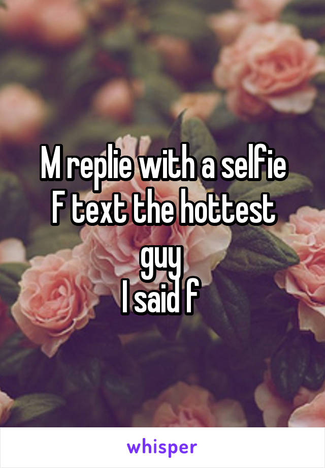 M replie with a selfie F text the hottest guy  I said f