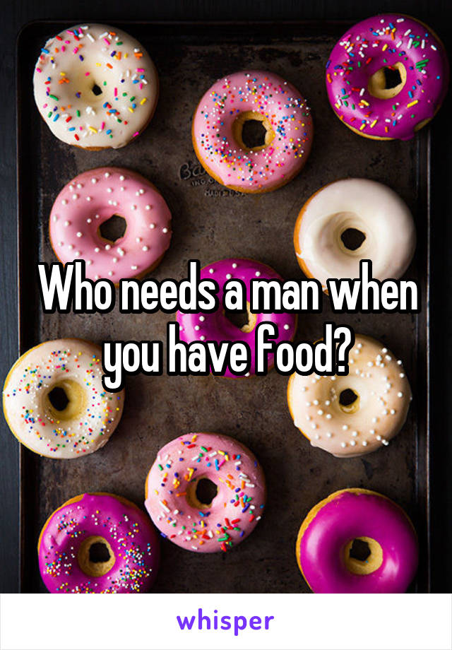Who needs a man when you have food?
