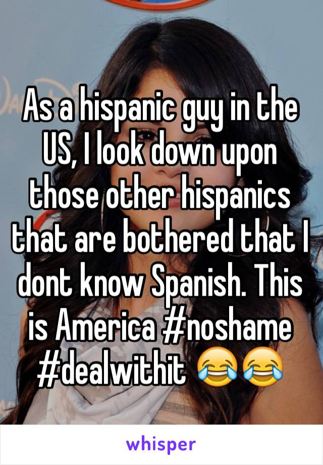 As a hispanic guy in the US, I look down upon those other hispanics that are bothered that I dont know Spanish. This is America #noshame #dealwithit 😂😂