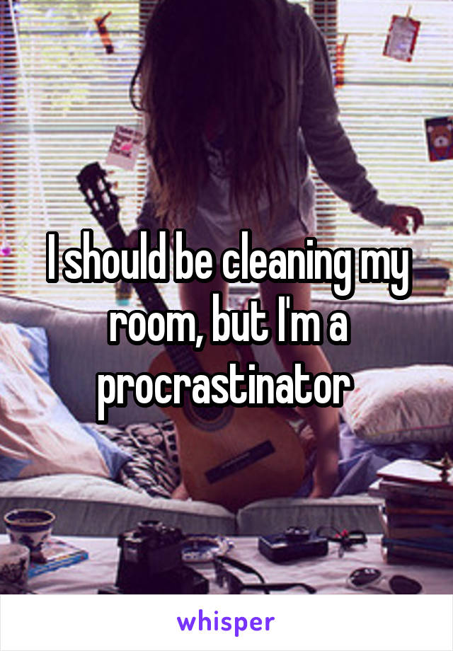 I should be cleaning my room, but I'm a procrastinator