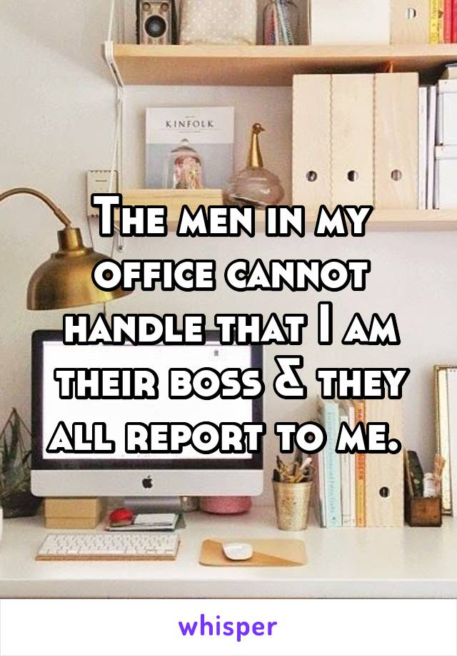 The men in my office cannot handle that I am their boss & they all report to me.