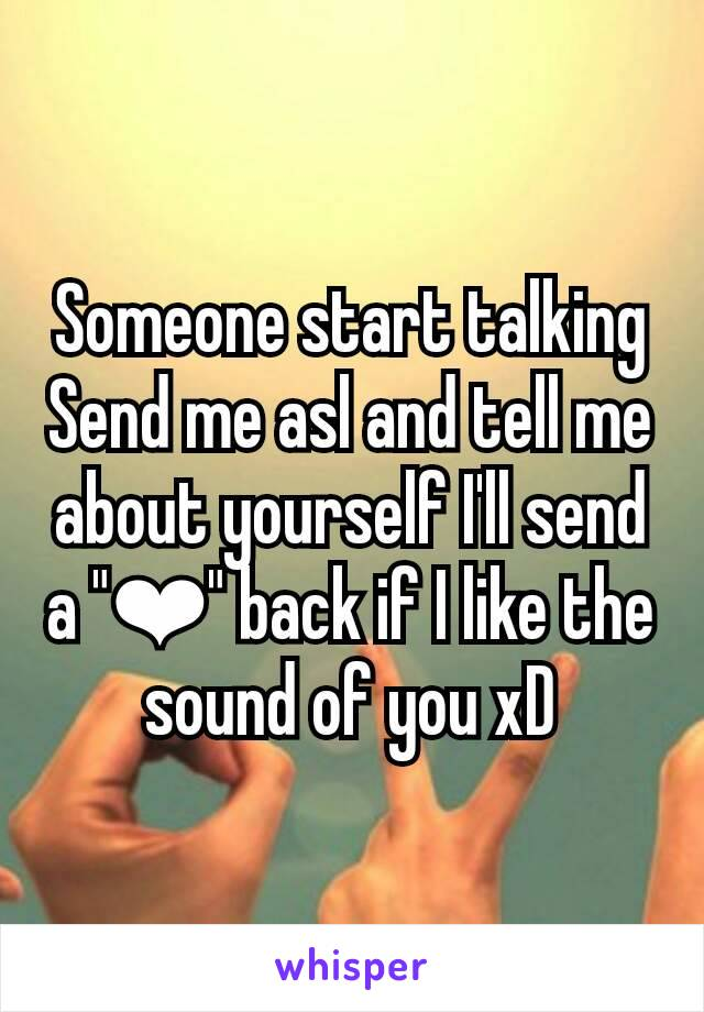 """Someone start talking Send me asl and tell me about yourself I'll send a """"❤"""" back if I like the sound of you xD"""