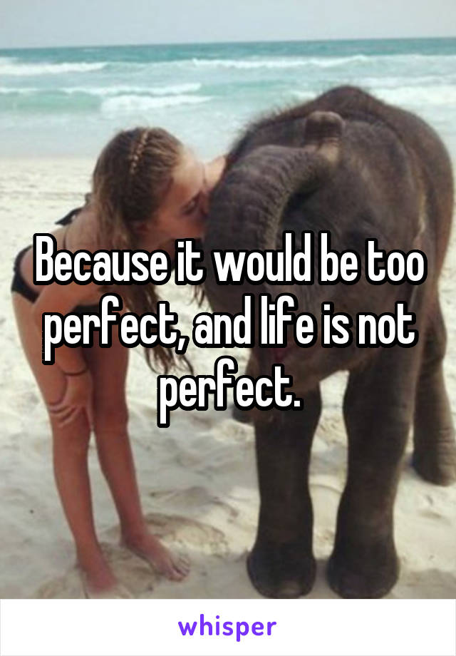 Because it would be too perfect, and life is not perfect.