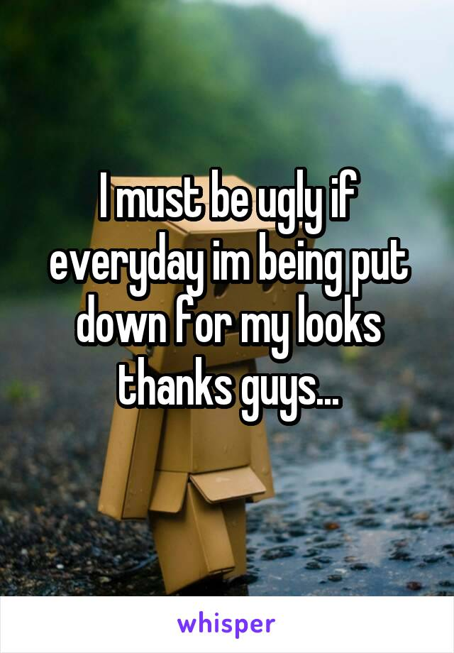 I must be ugly if everyday im being put down for my looks thanks guys...