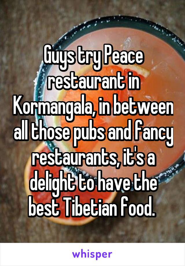 Guys try Peace restaurant in Kormangala, in between all those pubs and fancy restaurants, it's a delight to have the best Tibetian food.