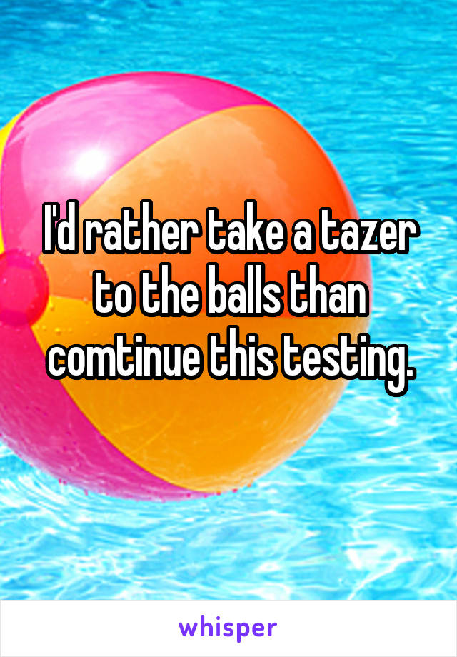 I'd rather take a tazer to the balls than comtinue this testing.