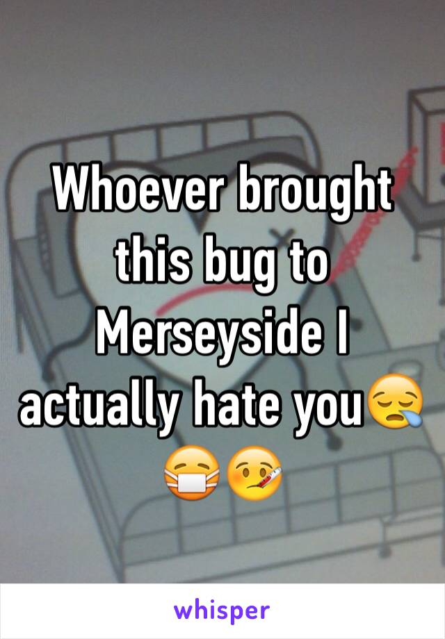 Whoever brought this bug to Merseyside I actually hate you😪😷🤒