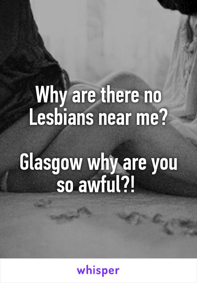 Why are there no Lesbians near me?  Glasgow why are you so awful?!