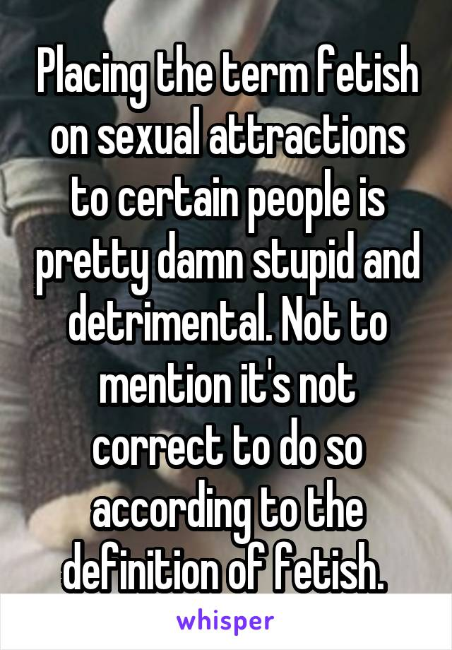 Placing the term fetish on sexual attractions to certain people is pretty damn stupid and detrimental. Not to mention it's not correct to do so according to the definition of fetish.