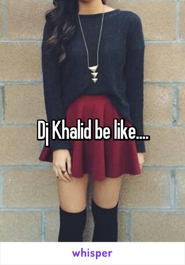 Dj Khalid be like....