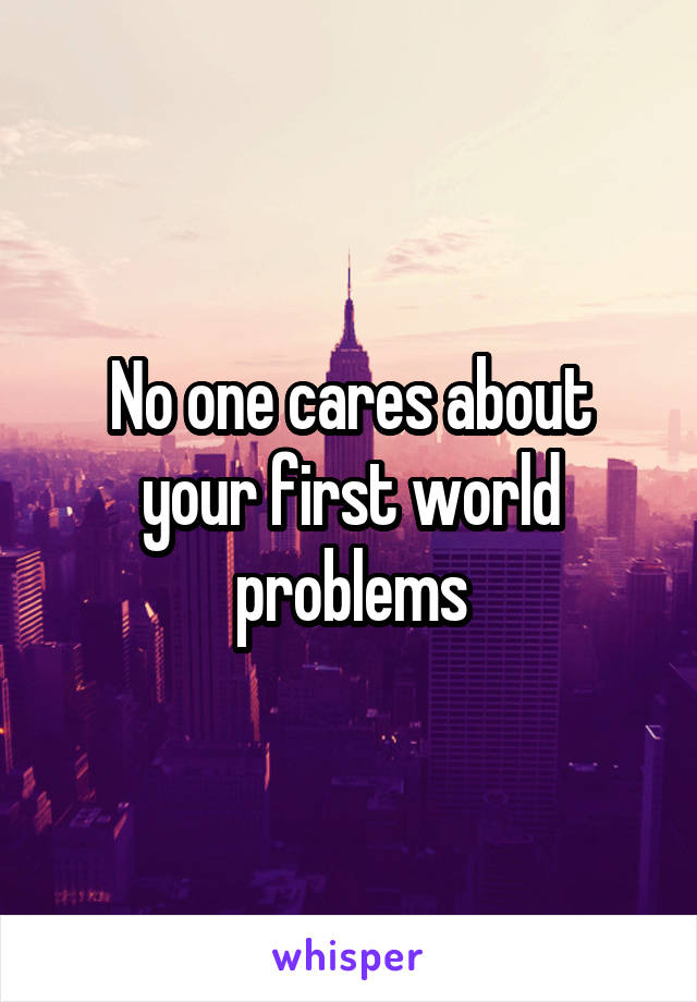 No one cares about your first world problems