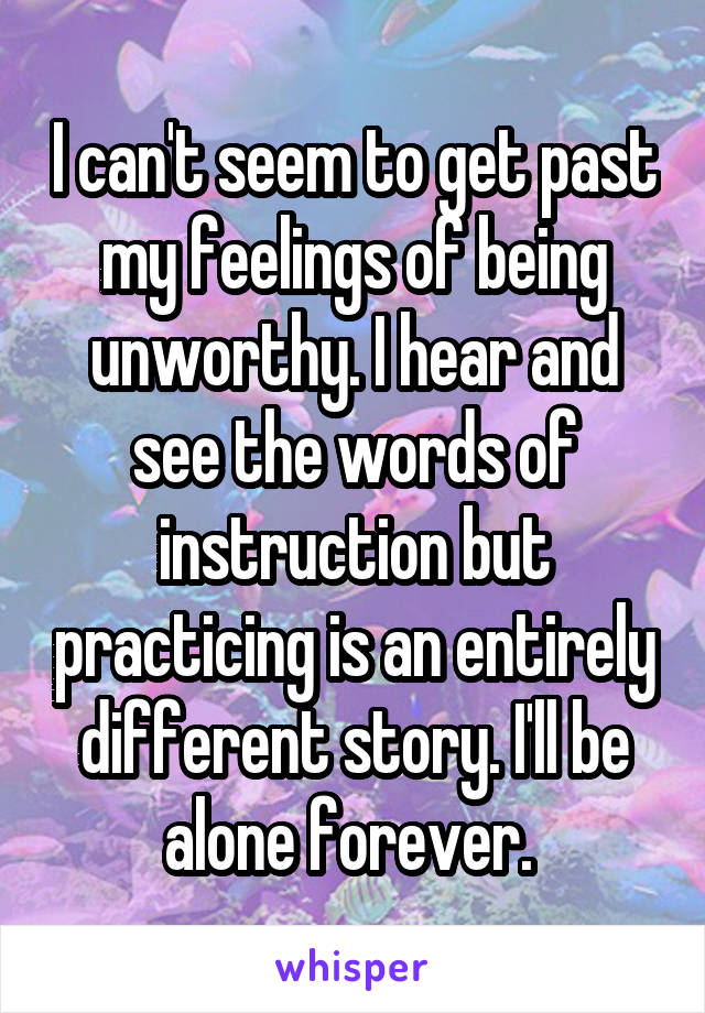 I can't seem to get past my feelings of being unworthy. I hear and see the words of instruction but practicing is an entirely different story. I'll be alone forever.