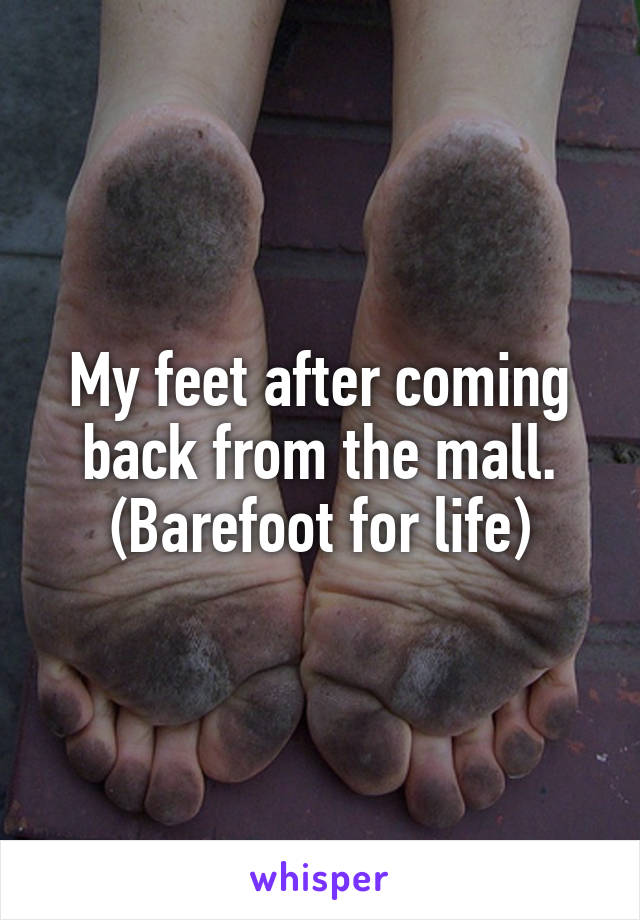 My feet after coming back from the mall. (Barefoot for life)