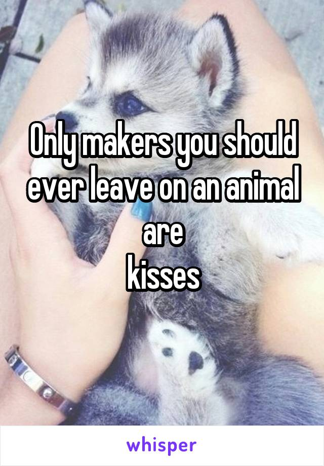 Only makers you should ever leave on an animal are  kisses