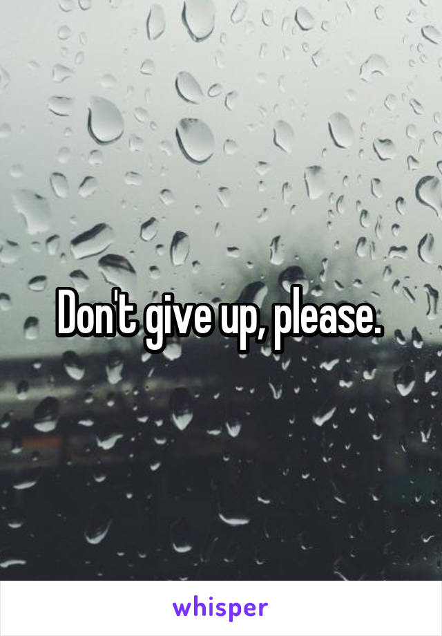 Don't give up, please.