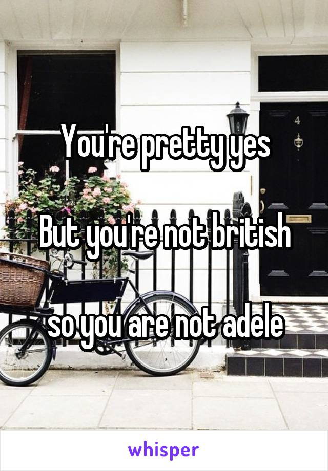 You're pretty yes  But you're not british  so you are not adele