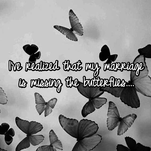 I've realized that my marriage is missing the butterflies....