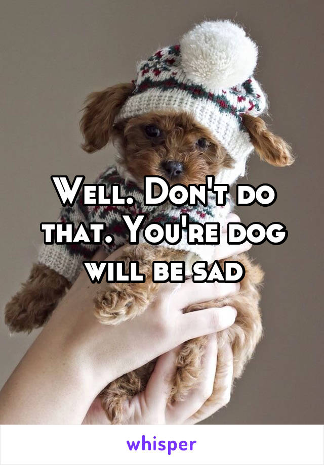 Well. Don't do that. You're dog will be sad