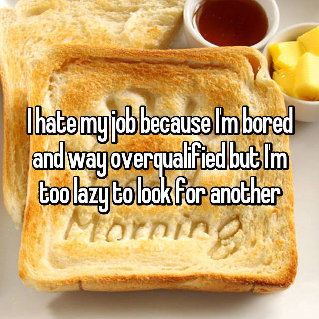 I hate my job because I'm bored and way overqualified but I'm too lazy to look for another