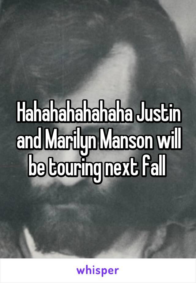 Hahahahahahaha Justin and Marilyn Manson will be touring next fall