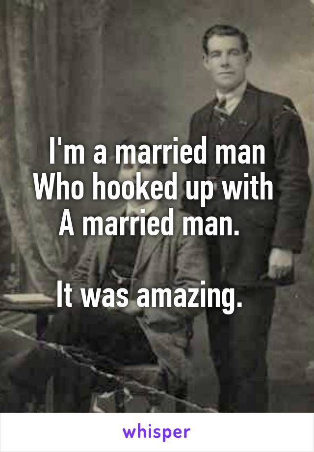 I'm a married man Who hooked up with  A married man.    It was amazing.