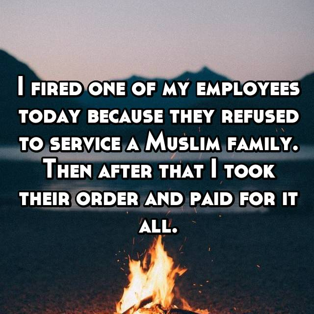 I fired one of my employees today because they refused to service a Muslim family. Then after that I took their order and paid for it all.