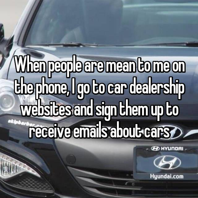 When people are mean to me on the phone, I go to car dealership websites and sign them up to receive emails about cars