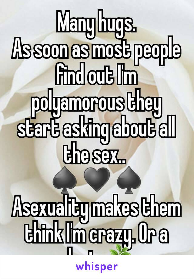 Many hugs. As soon as most people find out I'm polyamorous they start asking about all the sex..  ♠️♥️♠️ Asexuality makes them think I'm crazy. Or a plant 🌿