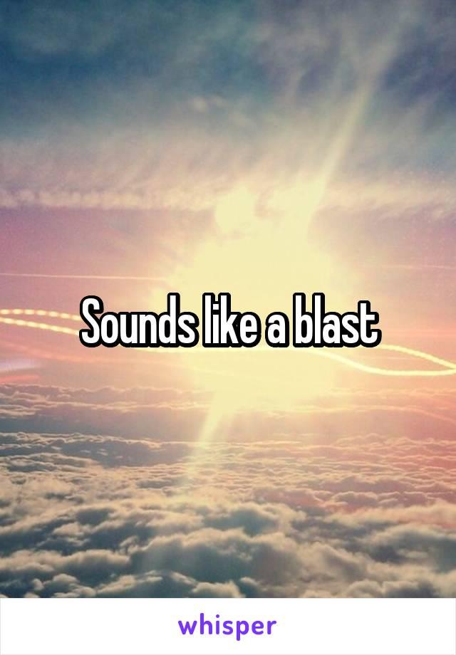 Sounds like a blast
