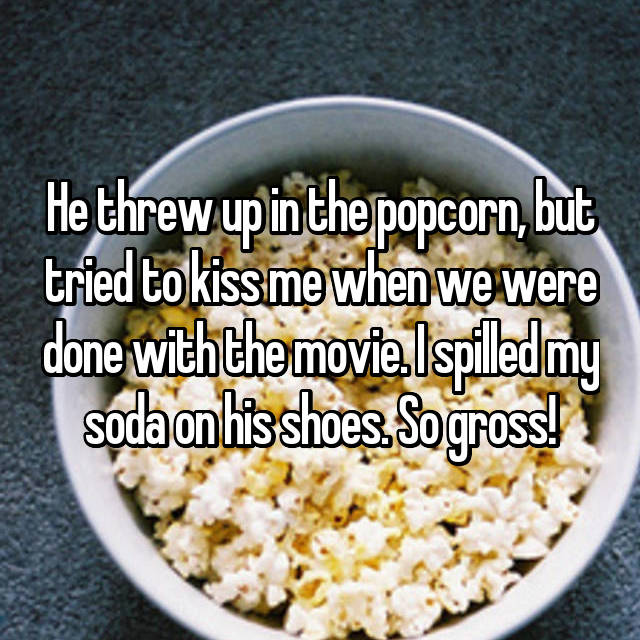 He threw up in the popcorn, but tried to kiss me when we were done with the movie. I spilled my soda on his shoes. So gross!