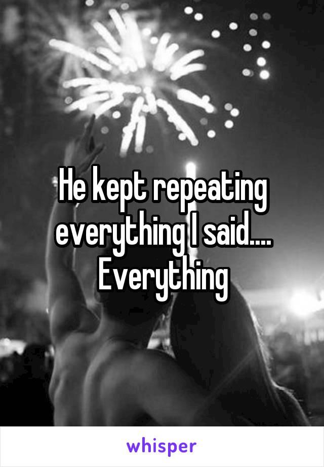 He kept repeating everything I said.... Everything