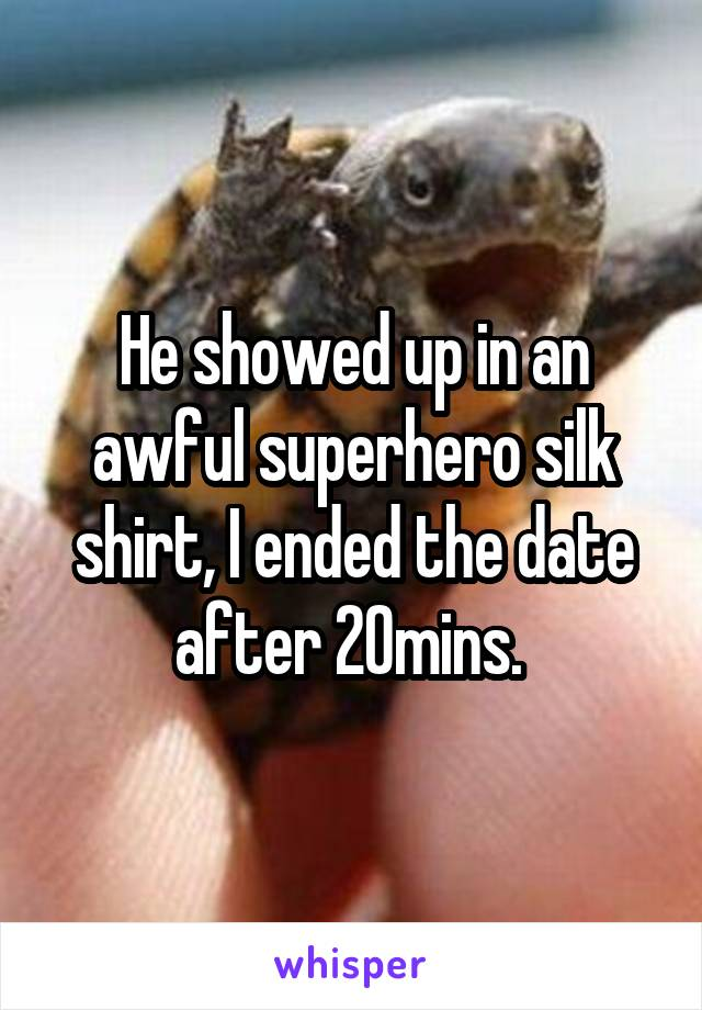 He showed up in an awful superhero silk shirt, I ended the date after 20mins.