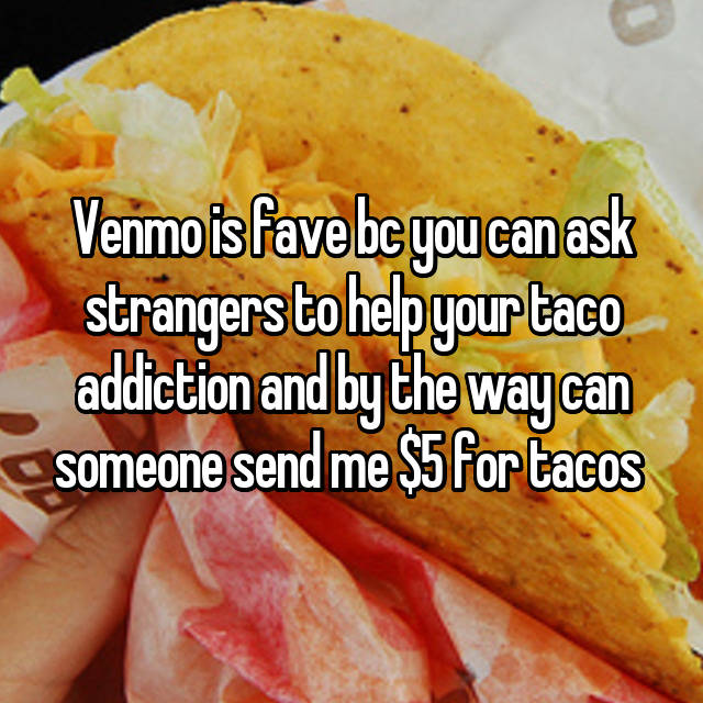 Venmo is fave bc you can ask strangers to help your taco addiction