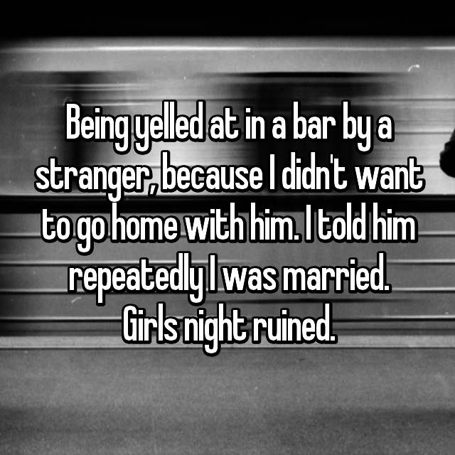Being yelled at in a bar by a stranger, because I didn't want to go home with him. I told him repeatedly I was married. Girls night ruined.