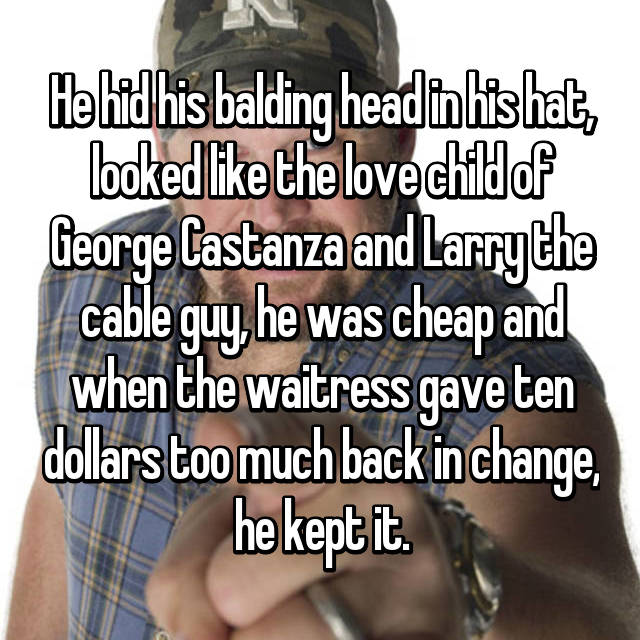He hid his balding head in his hat, looked like the love child of George Castanza and Larry the cable guy, he was cheap and when the waitress gave ten dollars too much back in change, he kept it.