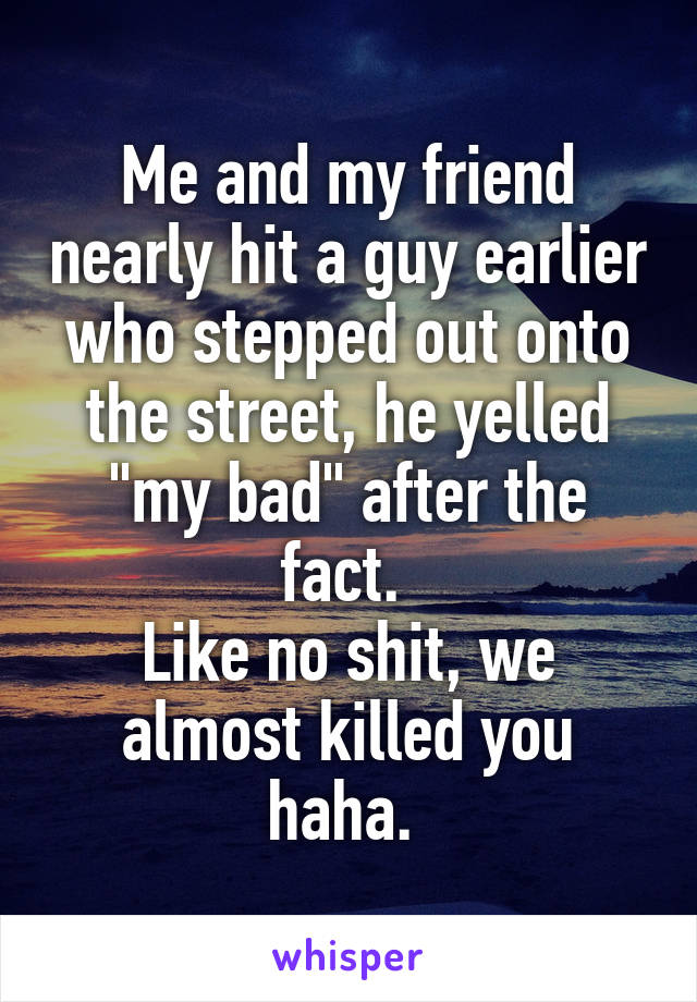 """Me and my friend nearly hit a guy earlier who stepped out onto the street, he yelled """"my bad"""" after the fact.  Like no shit, we almost killed you haha."""