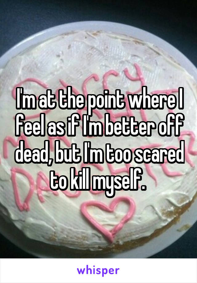 I'm at the point where I feel as if I'm better off dead, but I'm too scared to kill myself.