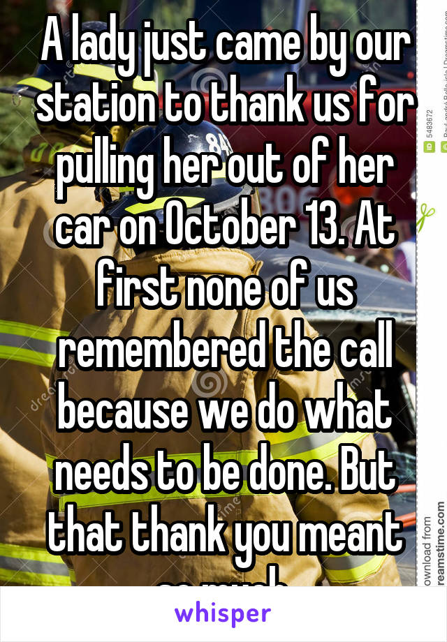 A lady just came by our station to thank us for pulling her out of her car on October 13. At first none of us remembered the call because we do what needs to be done. But that thank you meant so much.