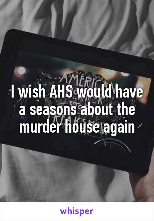 I wish AHS would have a seasons about the murder house again
