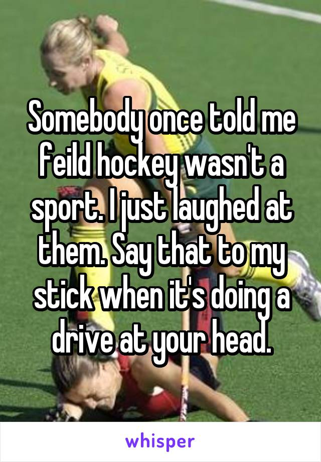 Somebody once told me feild hockey wasn't a sport. I just laughed at them. Say that to my stick when it's doing a drive at your head.