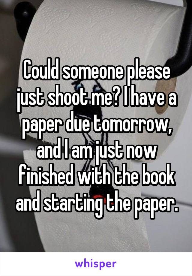 Could someone please just shoot me? I have a paper due tomorrow, and I am just now finished with the book and starting the paper.