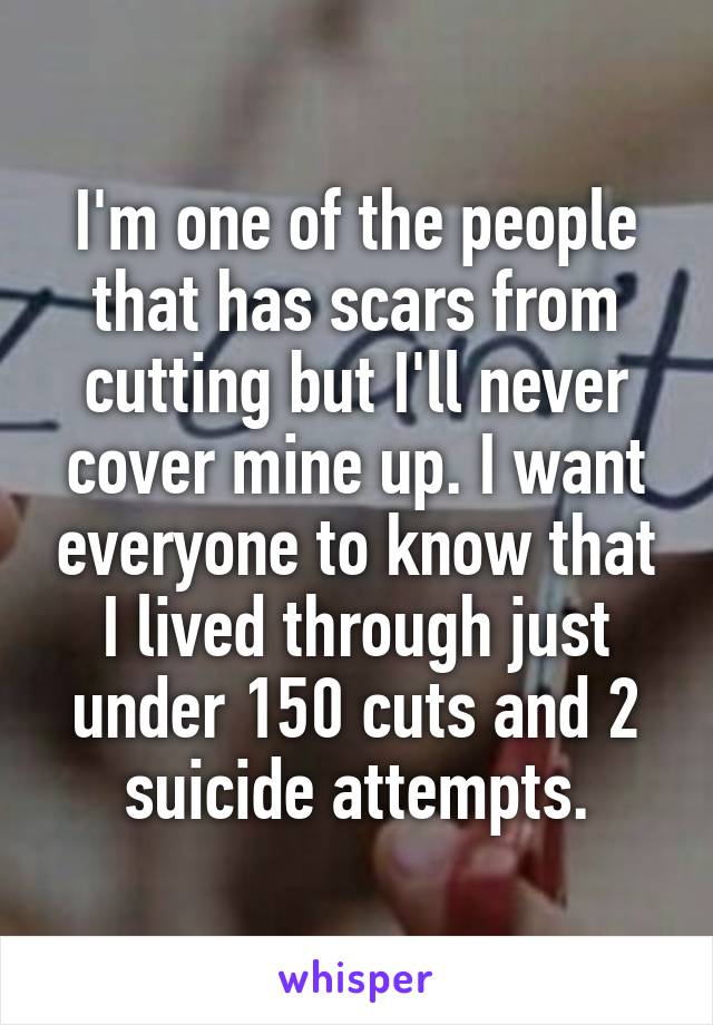 I'm one of the people that has scars from cutting but I'll never cover mine up. I want everyone to know that I lived through just under 150 cuts and 2 suicide attempts.